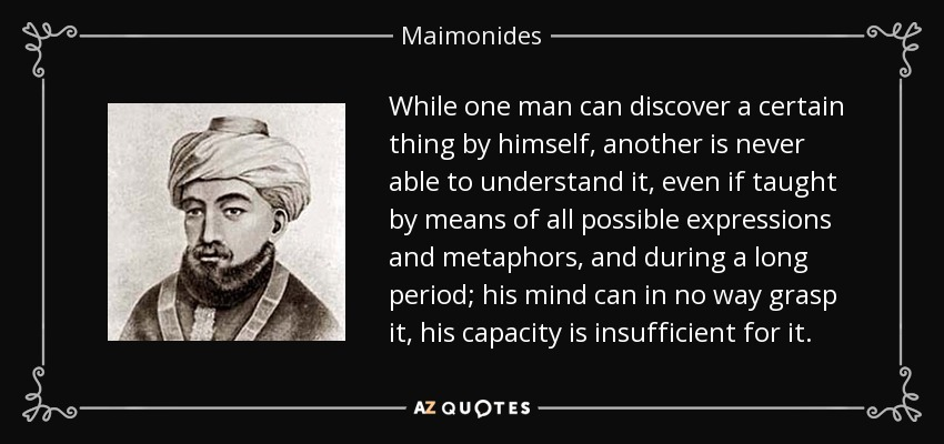 While one man can discover a certain thing by himself, another is never able to understand it, even if taught by means of all possible expressions and metaphors, and during a long period; his mind can in no way grasp it, his capacity is insufficient for it. - Maimonides