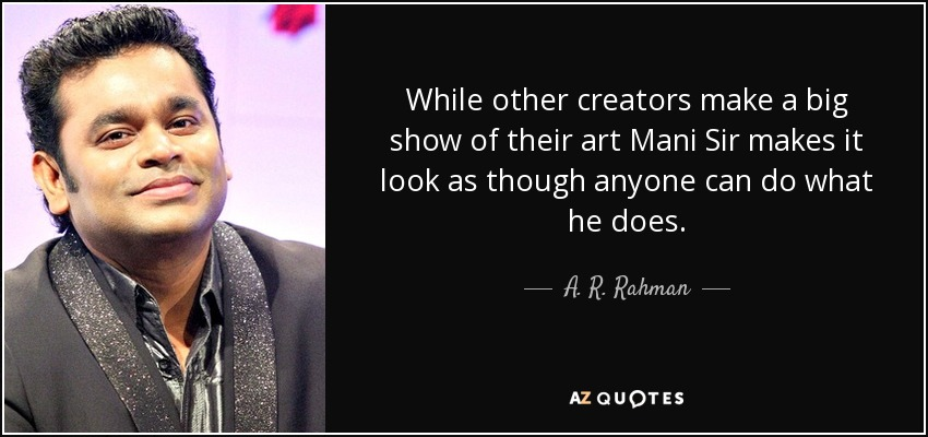 A  R  Rahman quote: While other creators make a big show of their art