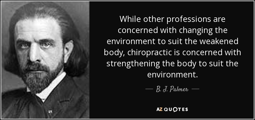 While other professions are concerned with changing the environment to suit the weakened body, chiropractic is concerned with strengthening the body to suit the environment. - B. J. Palmer