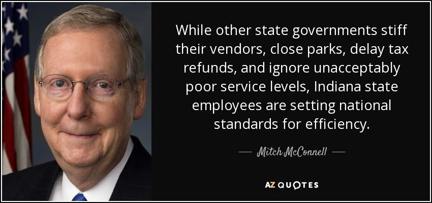 While other state governments stiff their vendors, close parks, delay tax refunds, and ignore unacceptably poor service levels, Indiana state employees are setting national standards for efficiency. - Mitch McConnell