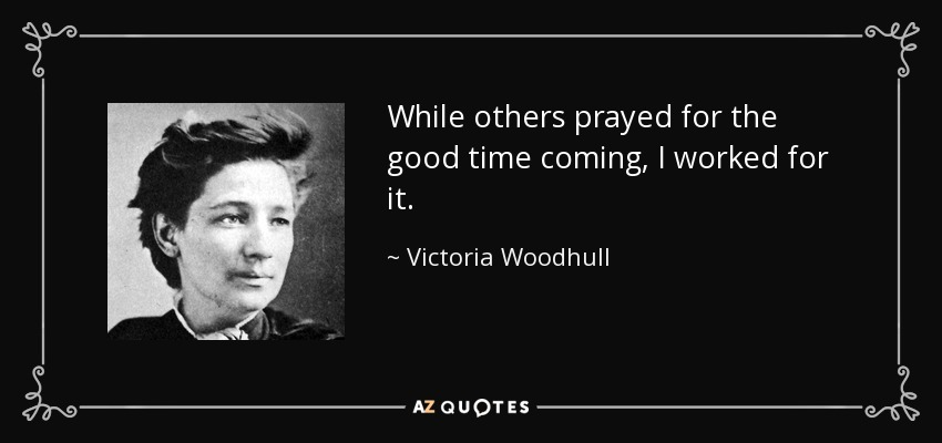 While others prayed for the good time coming, I worked for it. - Victoria Woodhull