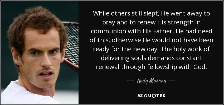 While others still slept, He went away to pray and to renew His strength in communion with His Father. He had need of this, otherwise He would not have been ready for the new day. The holy work of delivering souls demands constant renewal through fellowship with God. - Andy Murray