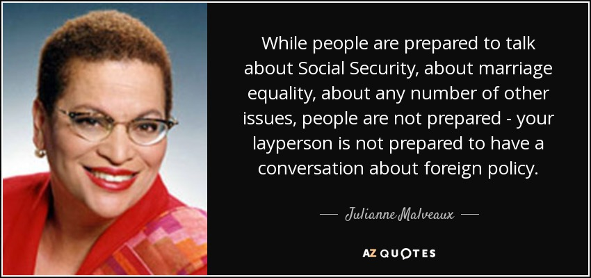 While people are prepared to talk about Social Security, about marriage equality, about any number of other issues, people are not prepared - your layperson is not prepared to have a conversation about foreign policy. - Julianne Malveaux