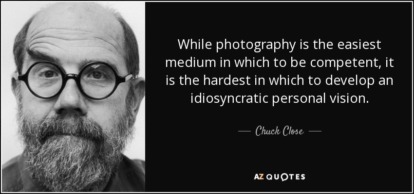 While photography is the easiest medium in which to be competent, it is the hardest in which to develop an idiosyncratic personal vision. - Chuck Close