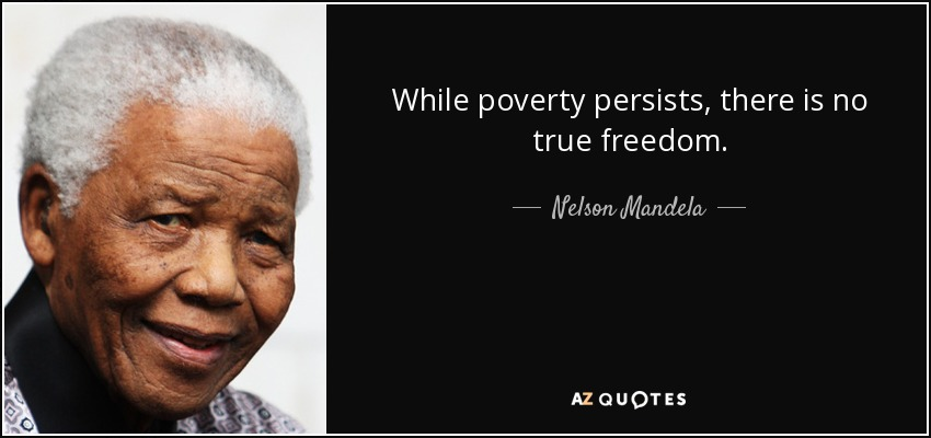 While poverty persists, there is no true freedom. - Nelson Mandela