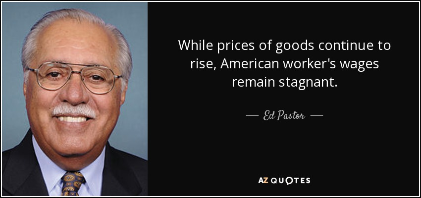 While prices of goods continue to rise, American worker's wages remain stagnant. - Ed Pastor