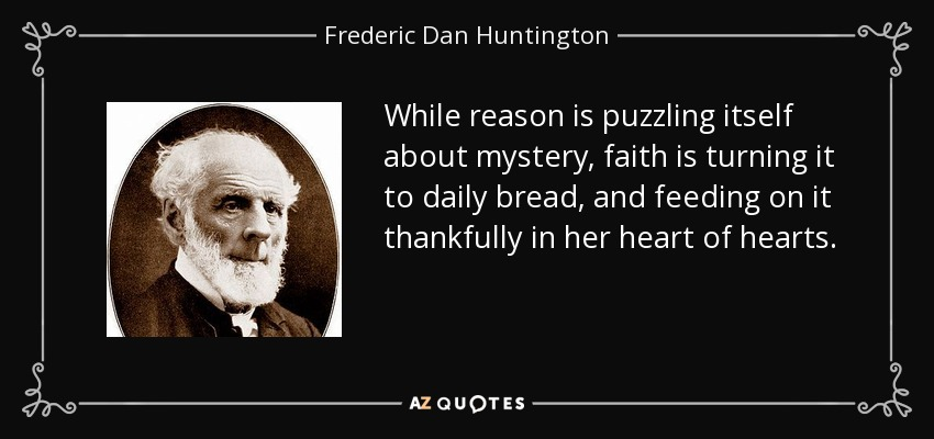 While reason is puzzling itself about mystery, faith is turning it to daily bread, and feeding on it thankfully in her heart of hearts. - Frederic Dan Huntington