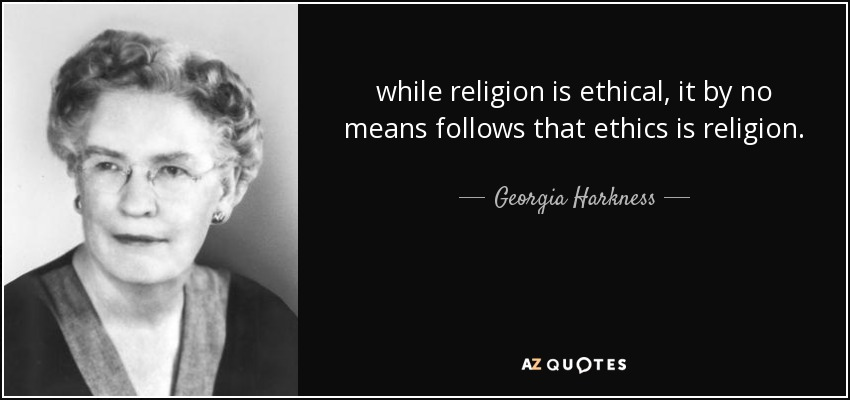 while religion is ethical, it by no means follows that ethics is religion. - Georgia Harkness
