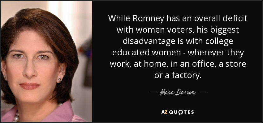 While Romney has an overall deficit with women voters, his biggest disadvantage is with college educated women - wherever they work, at home, in an office, a store or a factory. - Mara Liasson