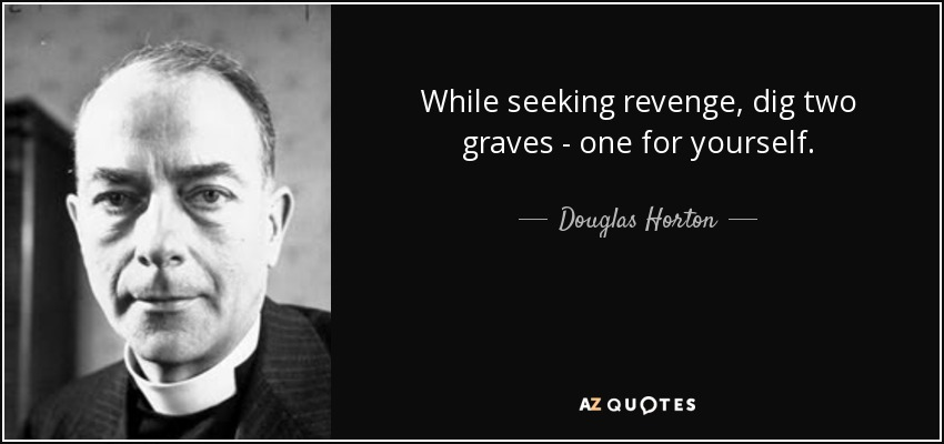 While seeking revenge, dig two graves - one for yourself. - Douglas Horton
