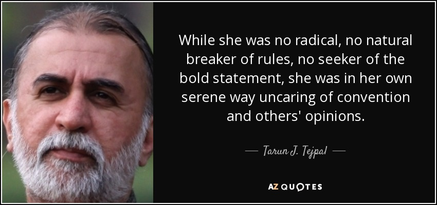 While she was no radical, no natural breaker of rules, no seeker of the bold statement, she was in her own serene way uncaring of convention and others' opinions. - Tarun J. Tejpal