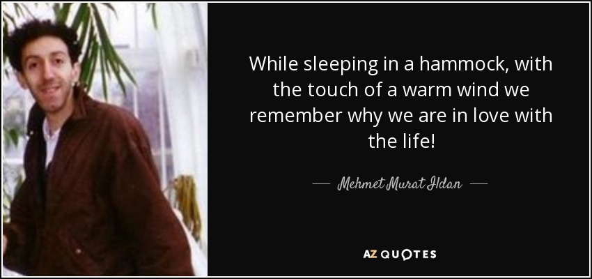 While sleeping in a hammock, with the touch of a warm wind we remember why we are in love with the life! - Mehmet Murat Ildan