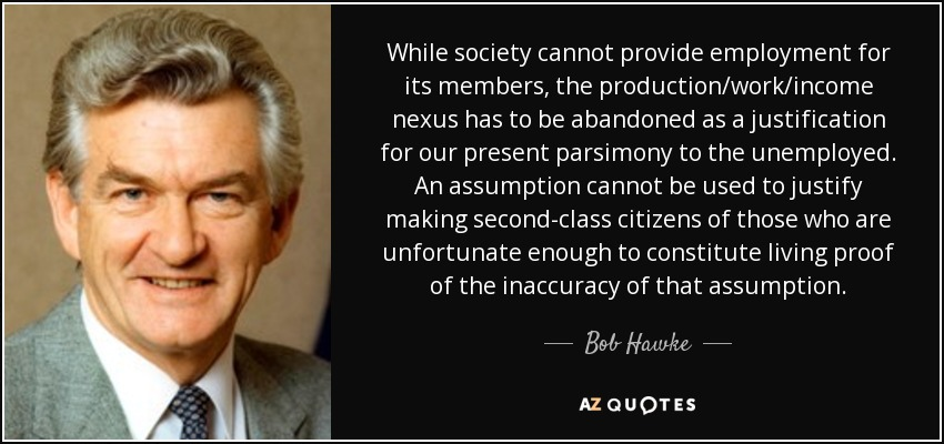 While society cannot provide employment for its members, the production/work/income nexus has to be abandoned as a justification for our present parsimony to the unemployed. An assumption cannot be used to justify making second-class citizens of those who are unfortunate enough to constitute living proof of the inaccuracy of that assumption. - Bob Hawke