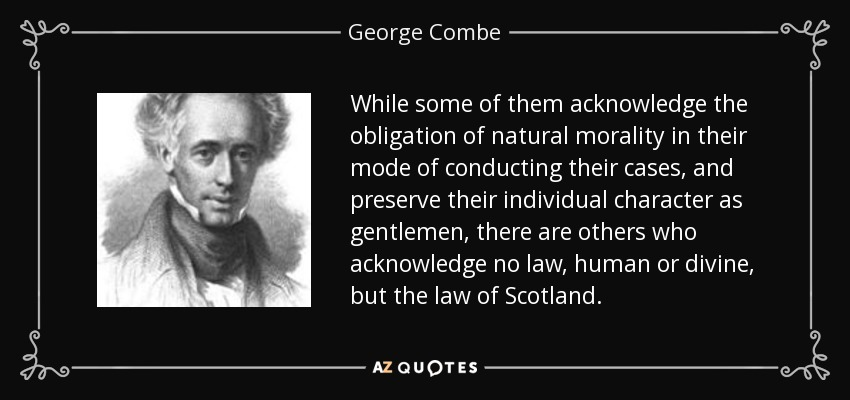 While some of them acknowledge the obligation of natural morality in their mode of conducting their cases, and preserve their individual character as gentlemen, there are others who acknowledge no law, human or divine, but the law of Scotland. - George Combe