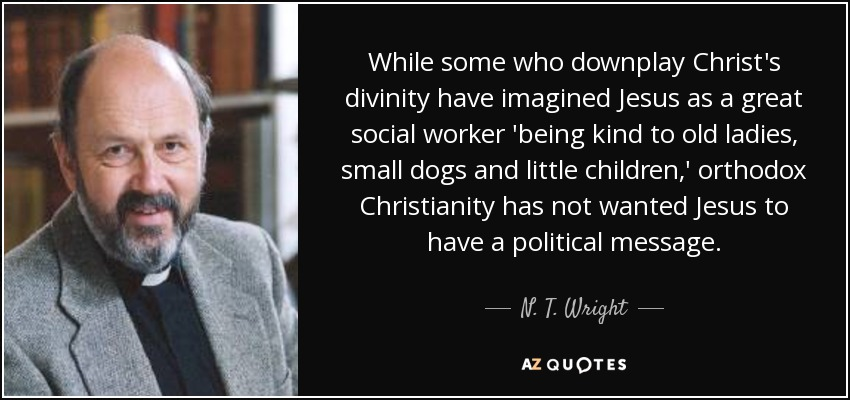 While some who downplay Christ's divinity have imagined Jesus as a great social worker 'being kind to old ladies, small dogs and little children,' orthodox Christianity has not wanted Jesus to have a political message. - N. T. Wright