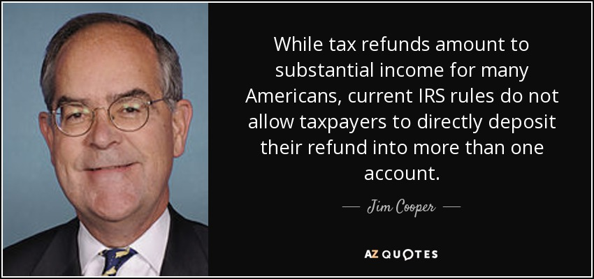 While tax refunds amount to substantial income for many Americans, current IRS rules do not allow taxpayers to directly deposit their refund into more than one account. - Jim Cooper