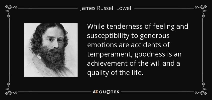 While tenderness of feeling and susceptibility to generous emotions are accidents of temperament, goodness is an achievement of the will and a quality of the life. - James Russell Lowell