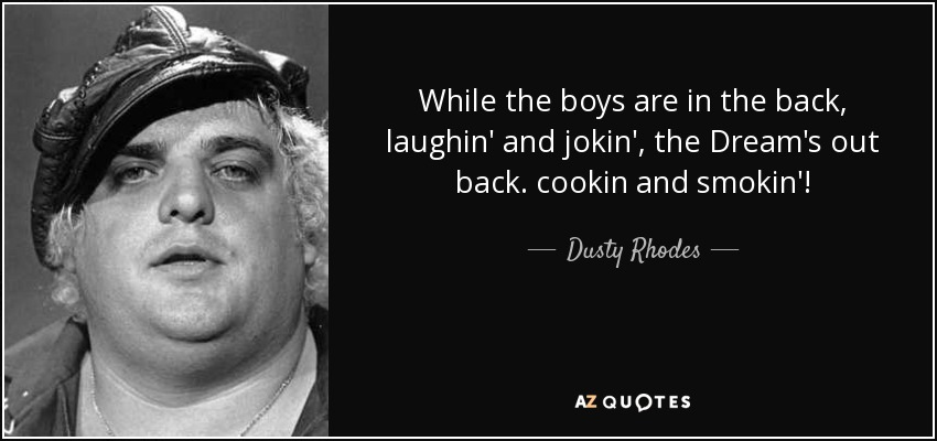 While the boys are in the back, laughin' and jokin', the Dream's out back. cookin and smokin'! - Dusty Rhodes