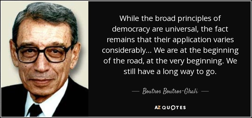 While the broad principles of democracy are universal, the fact remains that their application varies considerably ... We are at the beginning of the road, at the very beginning. We still have a long way to go. - Boutros Boutros-Ghali