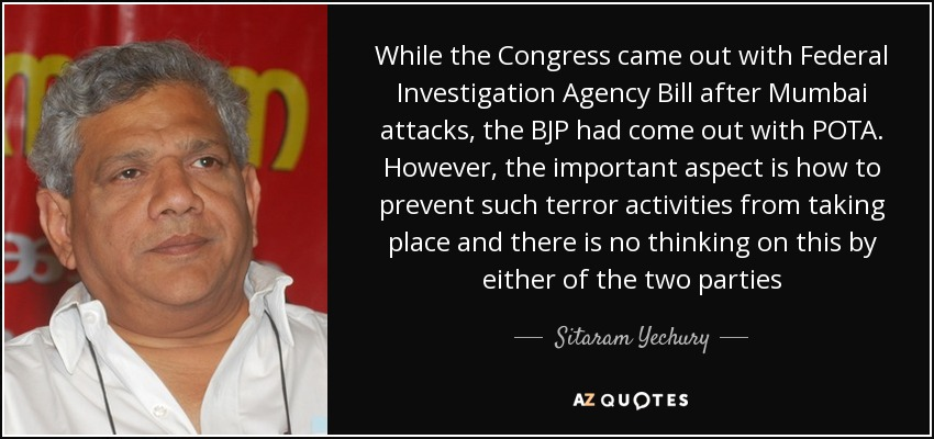 While the Congress came out with Federal Investigation Agency Bill after Mumbai attacks, the BJP had come out with POTA. However, the important aspect is how to prevent such terror activities from taking place and there is no thinking on this by either of the two parties - Sitaram Yechury