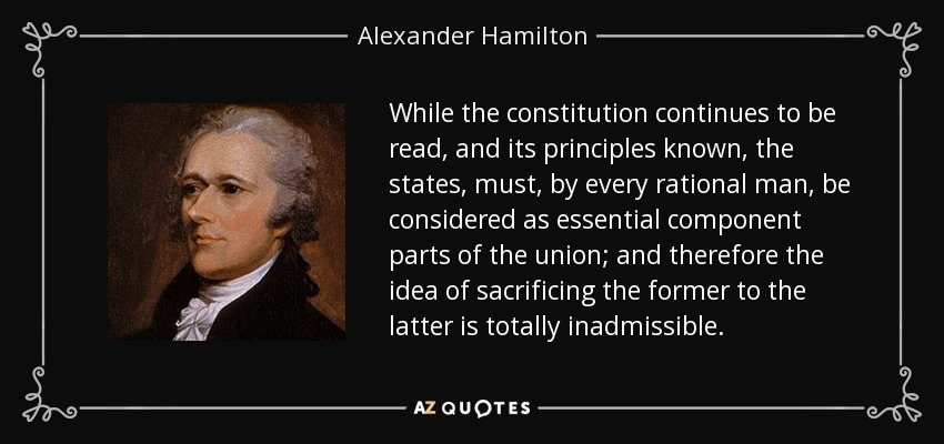 While the constitution continues to be read, and its principles known, the states, must, by every rational man, be considered as essential component parts of the union; and therefore the idea of sacrificing the former to the latter is totally inadmissible. - Alexander Hamilton