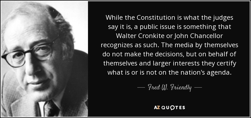 While the Constitution is what the judges say it is, a public issue is something that Walter Cronkite or John Chancellor recognizes as such. The media by themselves do not make the decisions, but on behalf of themselves and larger interests they certify what is or is not on the nation's agenda. - Fred W. Friendly