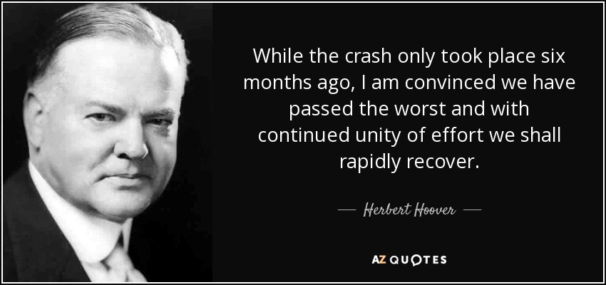 While the crash only took place six months ago, I am convinced we have passed the worst and with continued unity of effort we shall rapidly recover. - Herbert Hoover