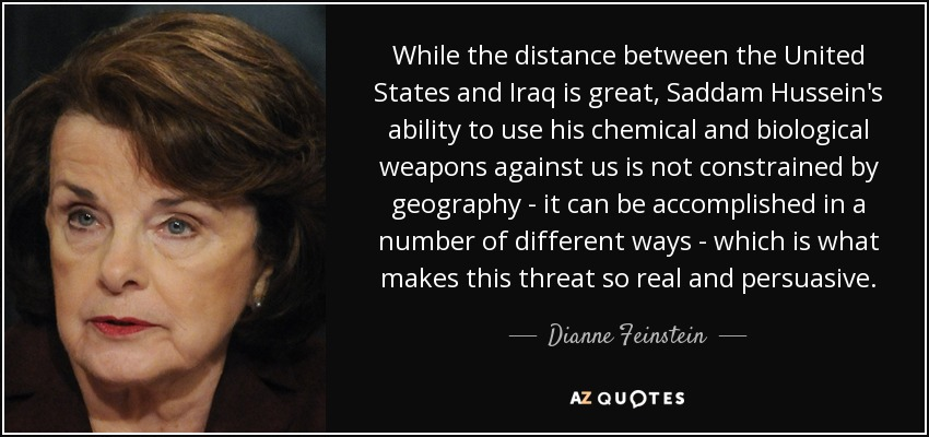 While the distance between the United States and Iraq is great, Saddam Hussein's ability to use his chemical and biological weapons against us is not constrained by geography - it can be accomplished in a number of different ways - which is what makes this threat so real and persuasive. - Dianne Feinstein