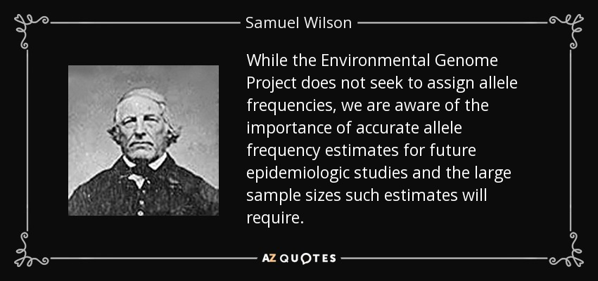 While the Environmental Genome Project does not seek to assign allele frequencies, we are aware of the importance of accurate allele frequency estimates for future epidemiologic studies and the large sample sizes such estimates will require. - Samuel Wilson
