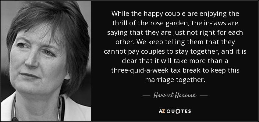 While the happy couple are enjoying the thrill of the rose garden, the in-laws are saying that they are just not right for each other. We keep telling them that they cannot pay couples to stay together, and it is clear that it will take more than a three-quid-a-week tax break to keep this marriage together. - Harriet Harman