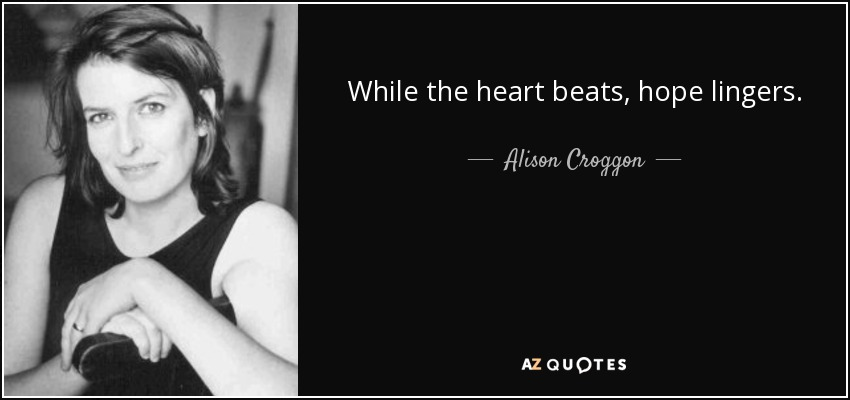 While the heart beats, hope lingers. - Alison Croggon