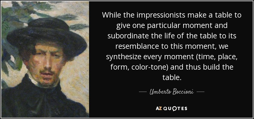 While the impressionists make a table to give one particular moment and subordinate the life of the table to its resemblance to this moment, we synthesize every moment (time, place, form, color-tone) and thus build the table. - Umberto Boccioni