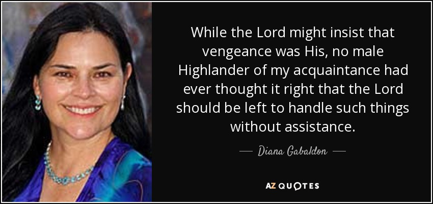 While the Lord might insist that vengeance was His, no male Highlander of my acquaintance had ever thought it right that the Lord should be left to handle such things without assistance. - Diana Gabaldon