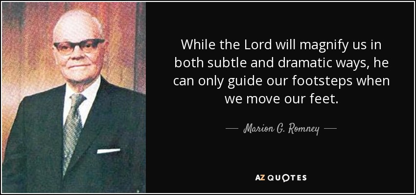 While the Lord will magnify us in both subtle and dramatic ways, he can only guide our footsteps when we move our feet. - Marion G. Romney