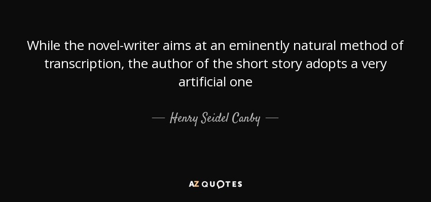 While the novel-writer aims at an eminently natural method of transcription, the author of the short story adopts a very artificial one - Henry Seidel Canby