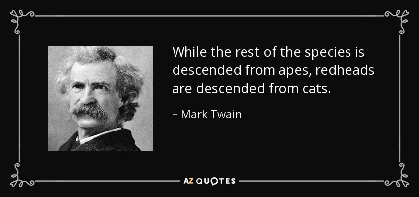 While the rest of the species is descended from apes, redheads are descended from cats. - Mark Twain