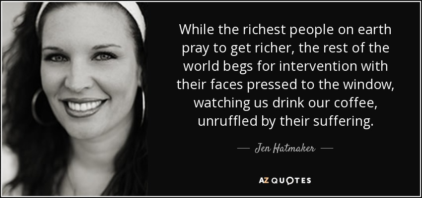 While the richest people on earth pray to get richer, the rest of the world begs for intervention with their faces pressed to the window, watching us drink our coffee, unruffled by their suffering. - Jen Hatmaker