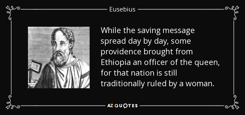 While the saving message spread day by day, some providence brought from Ethiopia an officer of the queen, for that nation is still traditionally ruled by a woman. - Eusebius