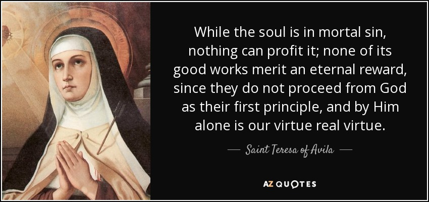 While the soul is in mortal sin, nothing can profit it; none of its good works merit an eternal reward, since they do not proceed from God as their first principle, and by Him alone is our virtue real virtue. - Teresa of Avila