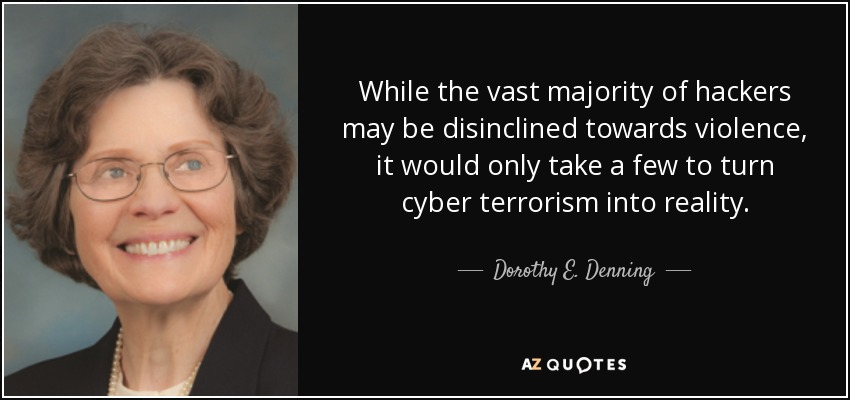 While the vast majority of hackers may be disinclined towards violence, it would only take a few to turn cyber terrorism into reality. - Dorothy E. Denning