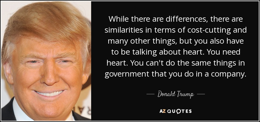 While there are differences, there are similarities in terms of cost-cutting and many other things, but you also have to be talking about heart. You need heart. You can't do the same things in government that you do in a company. - Donald Trump