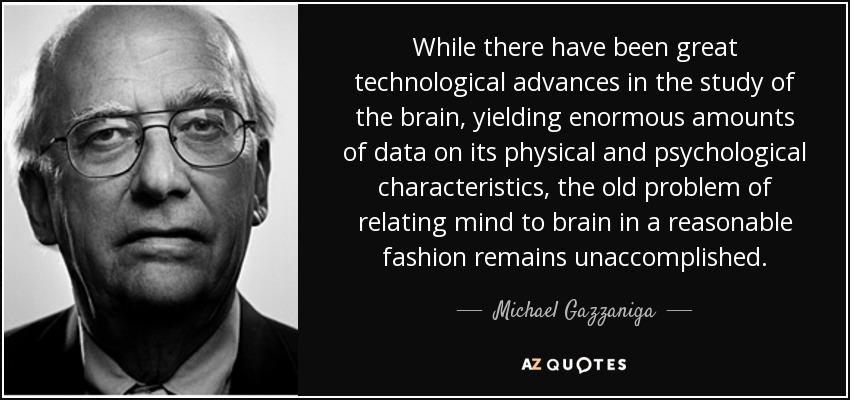 While there have been great technological advances in the study of the brain, yielding enormous amounts of data on its physical and psychological characteristics, the old problem of relating mind to brain in a reasonable fashion remains unaccomplished. - Michael Gazzaniga