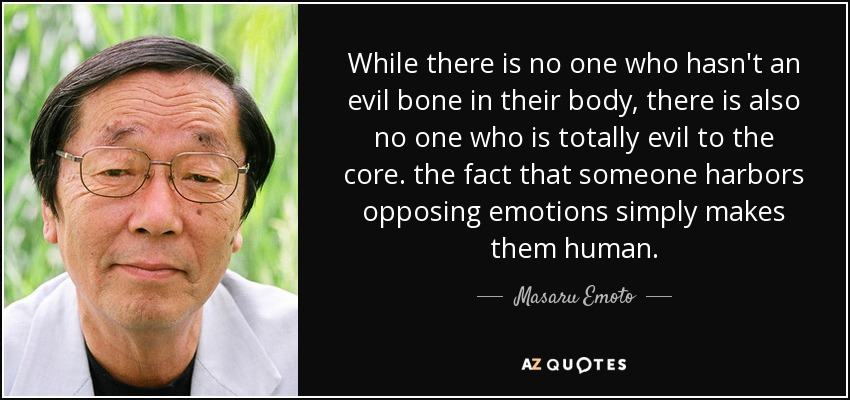 While there is no one who hasn't an evil bone in their body, there is also no one who is totally evil to the core. the fact that someone harbors opposing emotions simply makes them human. - Masaru Emoto