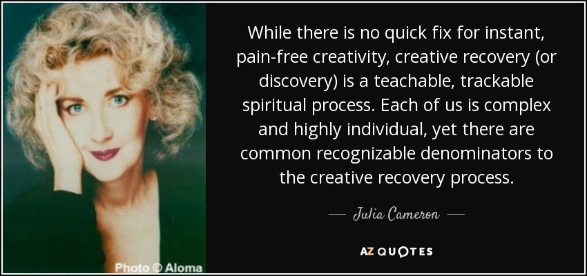 While there is no quick fix for instant, pain-free creativity, creative recovery (or discovery) is a teachable, trackable spiritual process. Each of us is complex and highly individual, yet there are common recognizable denominators to the creative recovery process. - Julia Cameron