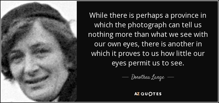 While there is perhaps a province in which the photograph can tell us nothing more than what we see with our own eyes, there is another in which it proves to us how little our eyes permit us to see. - Dorothea Lange