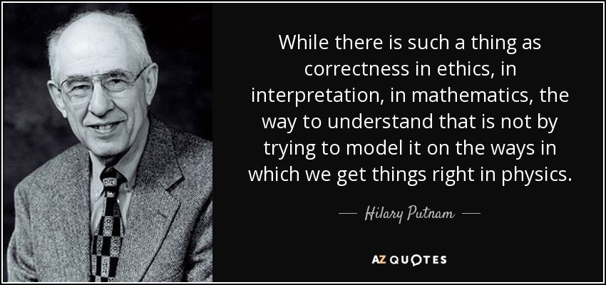 While there is such a thing as correctness in ethics, in interpretation, in mathematics, the way to understand that is not by trying to model it on the ways in which we get things right in physics. - Hilary Putnam