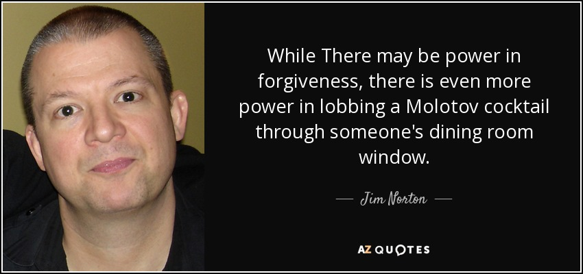 While There may be power in forgiveness, there is even more power in lobbing a Molotov cocktail through someone's dining room window. - Jim Norton
