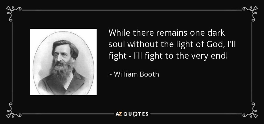 While there remains one dark soul without the light of God, I'll fight - I'll fight to the very end! - William Booth