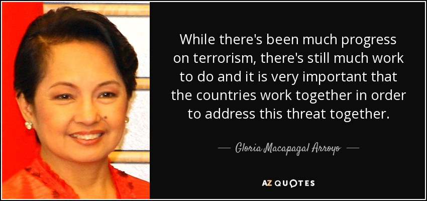 While there's been much progress on terrorism, there's still much work to do and it is very important that the countries work together in order to address this threat together. - Gloria Macapagal Arroyo