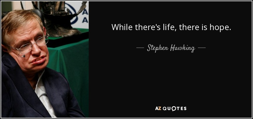 While there's life, there is hope. - Stephen Hawking